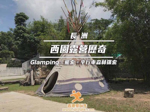 [長洲] 西園Glamping露營歷奇體驗分享 – Glamping / 飛索 /集體遊戲